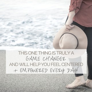 THIS ONE THING IS TRULY A GAME CHANGER AND WILL HELP YOU FEEL CENTERED + EMPOWERED EVERY DAY!