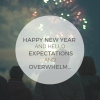 HAPPY NEW YEAR AND HELLO EXPECTATIONS AND OVERWHELM…1
